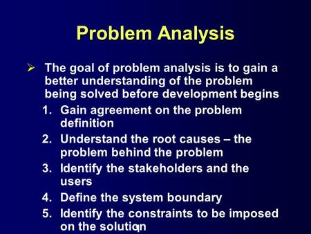 Problem Analysis The goal of problem analysis is to gain a better understanding of the problem being solved before development begins Gain agreement on.
