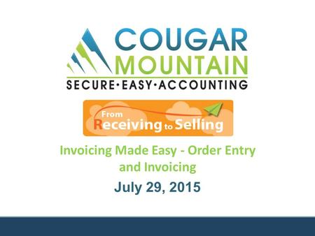 Invoicing Made Easy - Order Entry and Invoicing July 29, 2015.