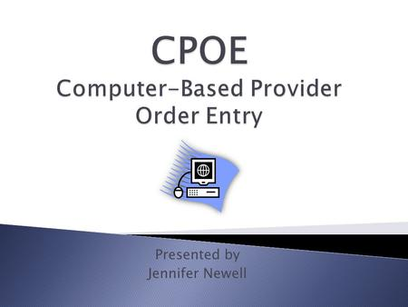 Presented by Jennifer Newell. 1. Describe Computer-Based Provider Order Entry (CPOE) 2. Describe available hardware and software for CPOE 3. Describe.