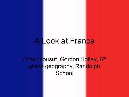 A Look at France Omer Yousuf, Gordon Holley, 6 th grade geography, Randolph School.
