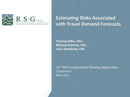 Estimating Risks Associated with Travel Demand Forecasts 14 th TRB Transportation Planning Applications Conference May 2013 Thomas Adler, RSG Michael Doherty,