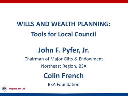 WILLS AND WEALTH PLANNING: Tools for Local Council John F. Pyfer, Jr. Chairman of Major Gifts & Endowment Northeast Region, BSA Colin French BSA Foundation.