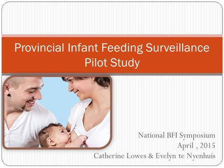 National BFI Symposium April, 2015 Catherine Lowes & Evelyn te Nyenhuis Provincial Infant Feeding Surveillance Pilot Study.