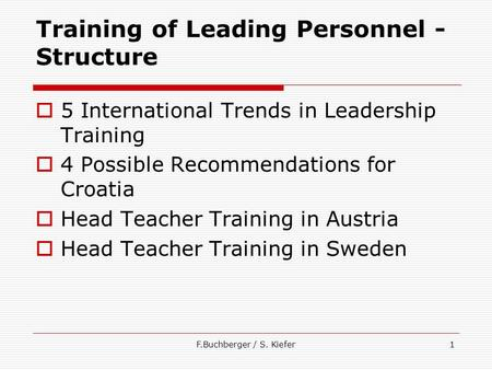 F.Buchberger / S. Kiefer1 Training of Leading Personnel - Structure  5 International Trends in Leadership Training  4 Possible Recommendations for Croatia.