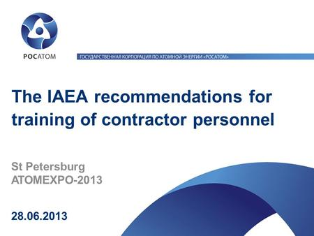 28.06.2013 St Petersburg ATOMEXPO-2013 The IAEA recommendations for training of contractor personnel.