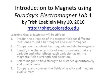 Introduction to Magnets using Faraday's Electromagnet Lab 1 by Trish Loeblein May 10, 2010   Learning Goals: