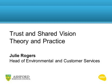 Trust and Shared Vision Theory and Practice Julie Rogers Head of Environmental and Customer Services.