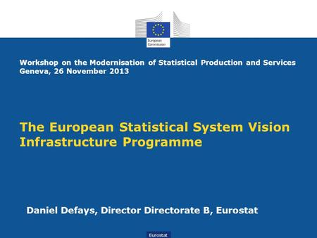 The European Statistical System Vision Infrastructure Programme Daniel Defays, Director Directorate B, Eurostat Eurostat Workshop on the Modernisation.