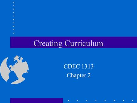 Creating Curriculum CDEC 1313 Chapter 2. Curriculum an organized framework that delineates the content children are to learn, the processes through which.