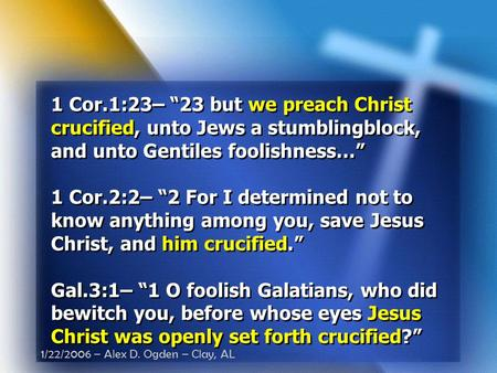 "1/22/2006 – Alex D. Ogden – Clay, AL 1 Cor.1:23– ""23 but we preach Christ crucified, unto Jews a stumblingblock, and unto Gentiles foolishness…"" 1 Cor.2:2–"