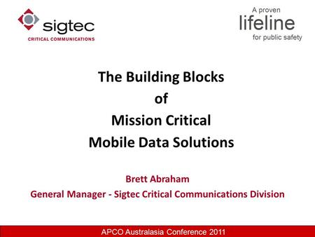 APCO Australasia Conference 2011 The Building Blocks of Mission Critical Mobile Data Solutions Brett Abraham General Manager - Sigtec Critical Communications.