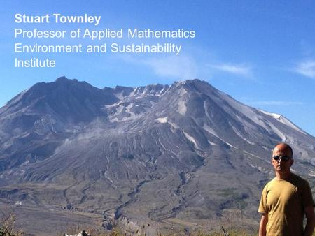 Stuart Townley Professor of Applied Mathematics Environment and Sustainability Institute.