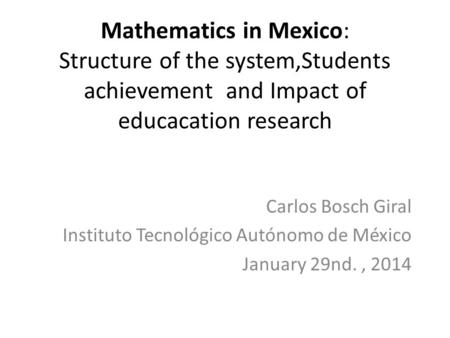 Mathematics in Mexico: Structure of the system,Students achievement and Impact of educacation research Carlos Bosch Giral Instituto Tecnológico Autónomo.
