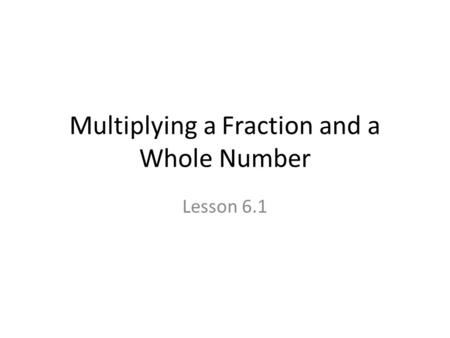 Multiplying a Fraction and a Whole Number Lesson 6.1.