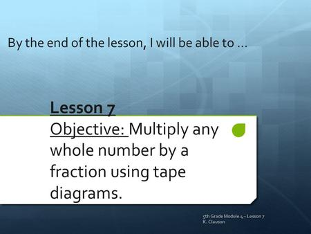 Lesson 7 Objective: Multiply any whole number by a fraction using tape diagrams. By the end of the lesson, I will be able to … 5th Grade Module 4 – Lesson.