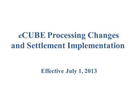 E CUBE Processing Changes and Settlement Implementation Effective July 1, 2013.