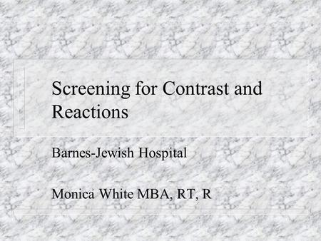 Screening for Contrast and Reactions Barnes-Jewish Hospital Monica White MBA, RT, R.
