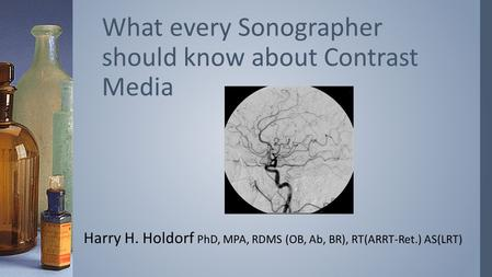Harry H. Holdorf PhD, MPA, RDMS (OB, Ab, BR), RT(ARRT-Ret.) AS(LRT) What every Sonographer should know about Contrast Media.