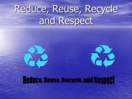Reduce, Reuse, Recycle and Respect Reduce To reduce the size, number, or use of something is very important. To reduce the size, number, or use of something.