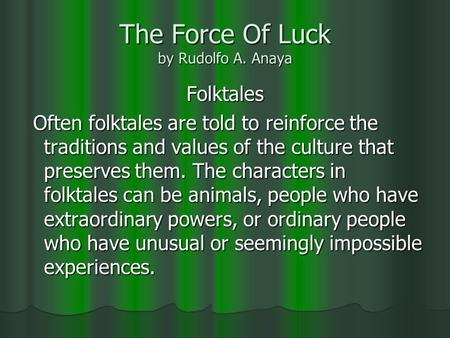The Force Of Luck by Rudolfo A. Anaya Folktales Often folktales are told to reinforce the traditions and values of the culture that preserves them. The.