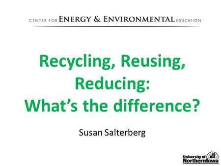 Recycling, Reusing, Reducing: What's the difference? Susan Salterberg.