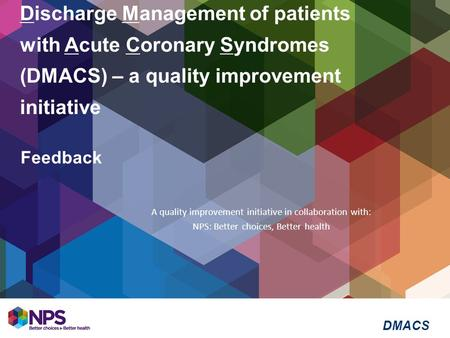 Discharge Management of patients with Acute Coronary Syndromes (DMACS) – a quality improvement initiative Feedback A quality improvement initiative in.