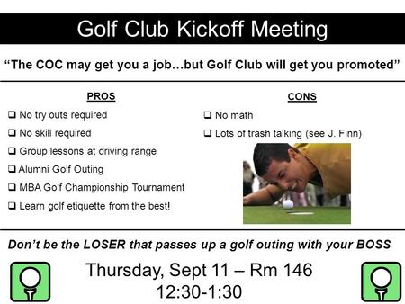 "Golf Club Kickoff Meeting Thursday, Sept 11 – Rm 146 12:30-1:30 ""The COC may get you a job…but Golf Club will get you promoted"" PROS  No try outs required."