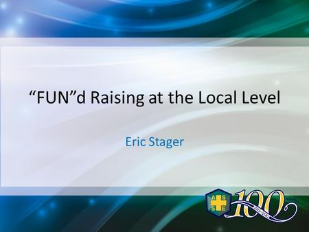 """FUN""d Raising at the Local Level Eric Stager. Next Generation SHE Professionals Improve Current Professionals Reduce Costs to Members Why Fund Raise?"