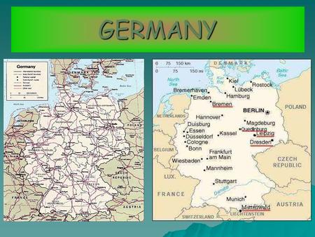 GERMANY. LOCATION Germany is in the centre of Europe, bordering the North Sea and the Baltic Sea between the Netherlands and Poland, and in the south.