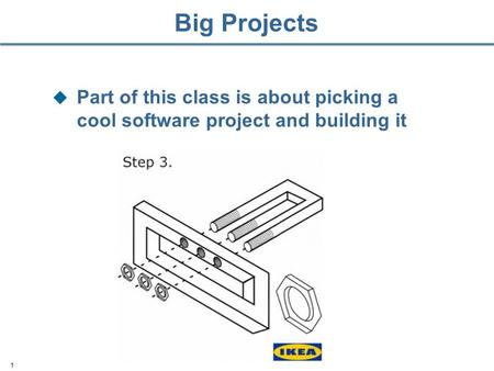 Big Projects  Part of this class is about picking a cool software project and building it 1.