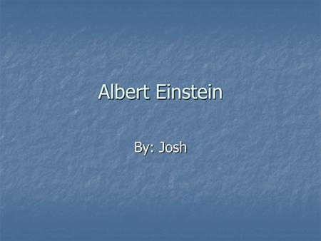 Albert Einstein By: Josh. Brief History Albert Einstein was born at Ulm, in Württemberg, Germany, on March 14, 1879. Six weeks later the family moved.