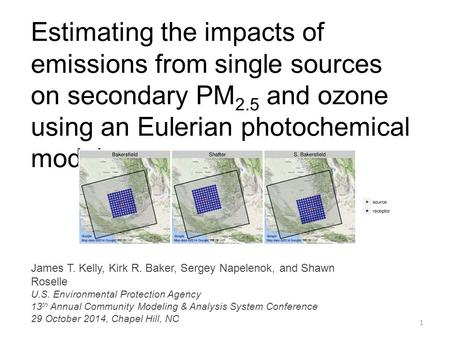 Estimating the impacts of emissions from single sources on secondary PM 2.5 and ozone using an Eulerian photochemical model 1 James T. Kelly, Kirk R. Baker,