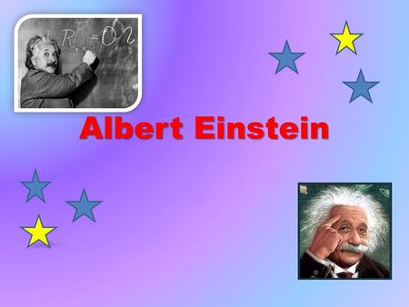 Albert Einstein. He is the most famous scientist of all time. He was born on 18th April 1955 in Germany and died in New Jersey, aged 76. In 1999 he was.