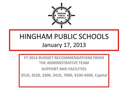 HINGHAM PUBLIC SCHOOLS January 17, 2013 FY 2014 BUDGET RECOMMENDATIONS FROM THE ADMINISTRATIVE TEAM SUPPORT AND FACILITIES 3510, 3520, 3300, 2410, 7000,