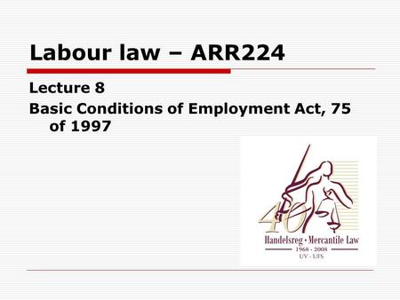 Labour law – ARR224 Lecture 8 Basic Conditions of Employment Act, 75 of 1997.