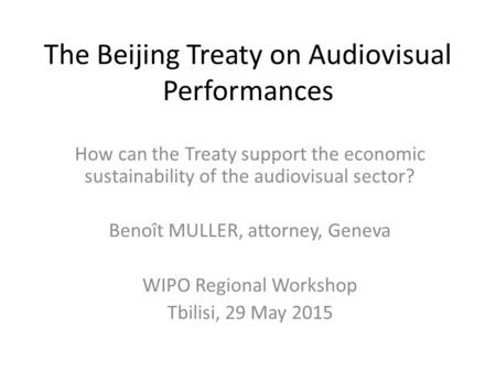 The Beijing Treaty on Audiovisual Performances How can the Treaty support the economic sustainability of the audiovisual sector? Benoît MULLER, attorney,
