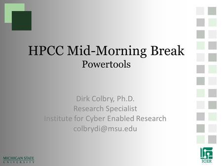 HPCC Mid-Morning Break Powertools Dirk Colbry, Ph.D. Research Specialist Institute for Cyber Enabled Research