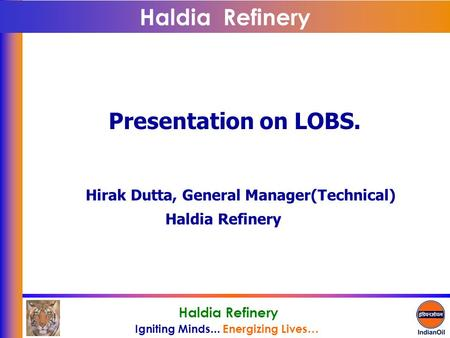 Igniting Minds... Energizing Lives… Haldia Refinery Presentation on LOBS. Hirak Dutta, General Manager(Technical) Haldia Refinery.