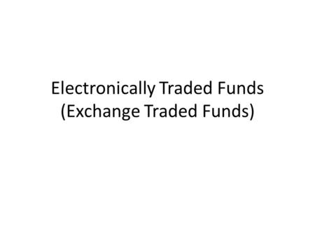 Electronically Traded Funds (Exchange Traded Funds)