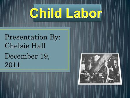 Presentation By: Chelsie Hall December 19, 2011. Child labor is work that harms children or keeps them from attending school. Around the world and in.