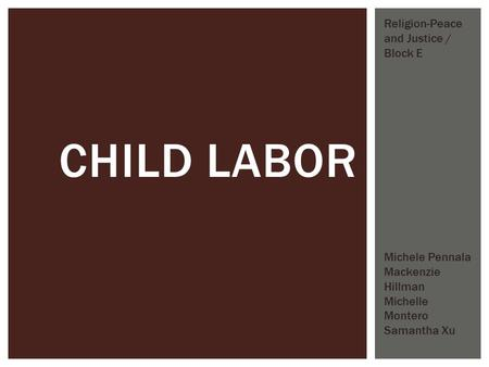 CHILD LABOR Michele Pennala Mackenzie Hillman Michelle Montero Samantha Xu Religion-Peace and Justice / Block E.