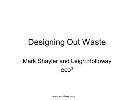 Www.ecothree.com Designing Out Waste Mark Shayler and Leigh Holloway eco 3.