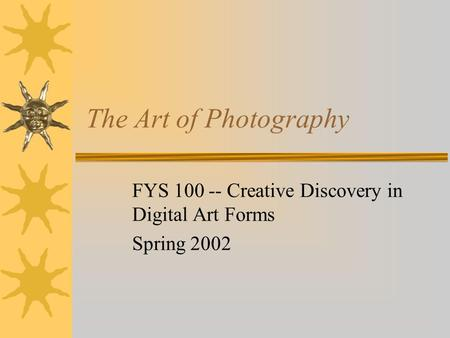The Art of Photography FYS 100 -- Creative Discovery in Digital Art Forms Spring 2002.