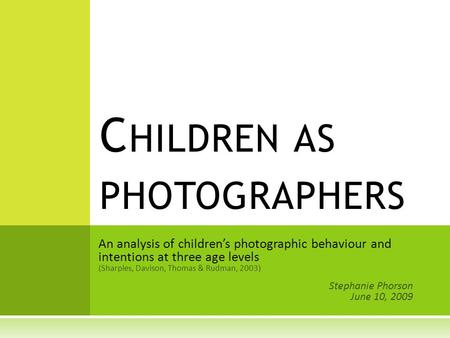 An analysis of children's photographic behaviour and intentions at three age levels (Sharples, Davison, Thomas & Rudman, 2003) Stephanie Phorson June 10,