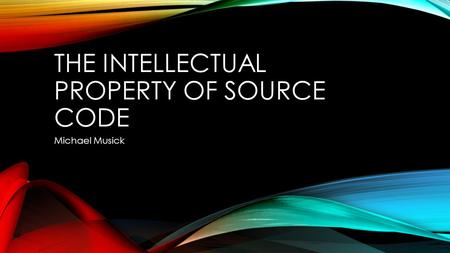 THE INTELLECTUAL PROPERTY OF SOURCE CODE Michael Musick.