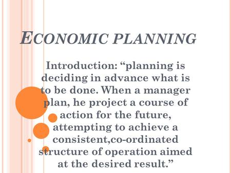 "E CONOMIC PLANNING Introduction: ""planning is deciding in advance what is to be done. When a manager plan, he project a course of action for the future,"