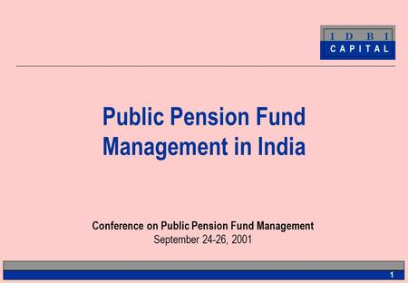 I D B I C A P I T A L 1 Public Pension Fund Management <strong>in</strong> <strong>India</strong> Conference on Public Pension Fund Management September 24-26, 2001.