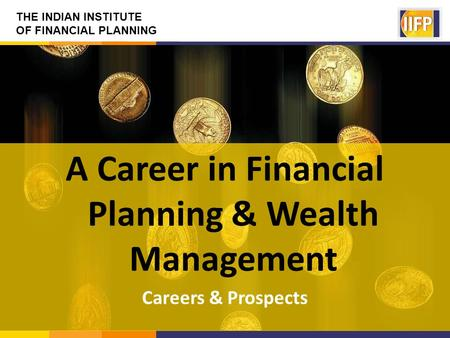 THE INDIAN INSTITUTE OF FINANCIAL PLANNING A Career in Financial Planning & Wealth Management Careers & Prospects.