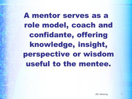 296 Mentoring A mentor serves as a role model, coach and confidante, offering knowledge, insight, perspective or wisdom useful to the mentee. 1.