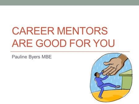 CAREER MENTORS ARE GOOD FOR YOU Pauline Byers MBE.